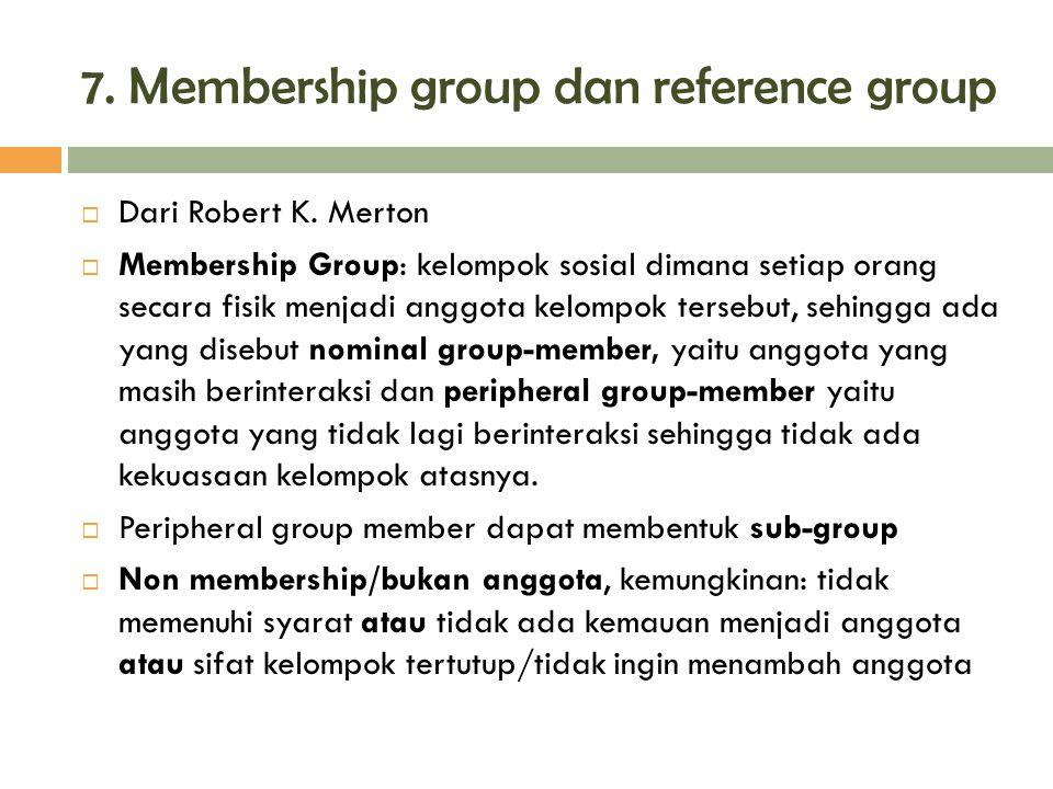 7. Membership group dan reference group  Dari Robert K. Merton  Membership Group: kelompok sosial dimana setiap orang secara fisik menjadi anggota k