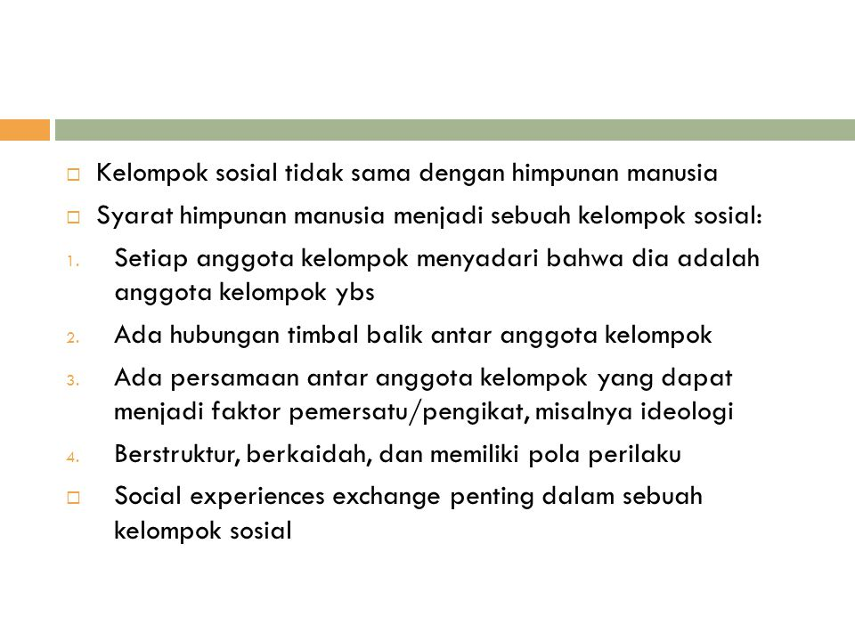  Kelompok sosial tidak sama dengan himpunan manusia  Syarat himpunan manusia menjadi sebuah kelompok sosial: 1. Setiap anggota kelompok menyadari ba