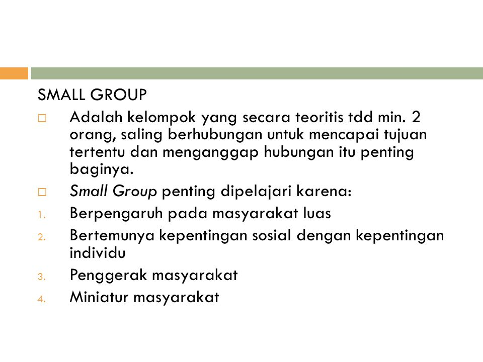 SMALL GROUP  Adalah kelompok yang secara teoritis tdd min. 2 orang, saling berhubungan untuk mencapai tujuan tertentu dan menganggap hubungan itu pen