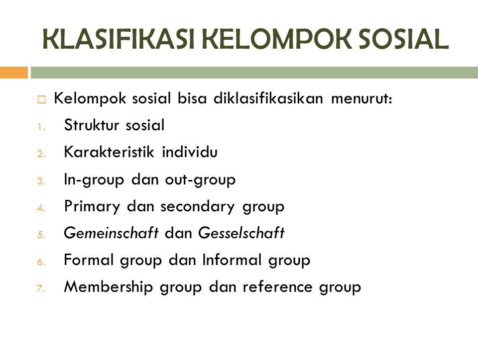 KLASIFIKASI KELOMPOK SOSIAL  Kelompok sosial bisa diklasifikasikan menurut: 1. Struktur sosial 2. Karakteristik individu 3. In-group dan out-group 4.