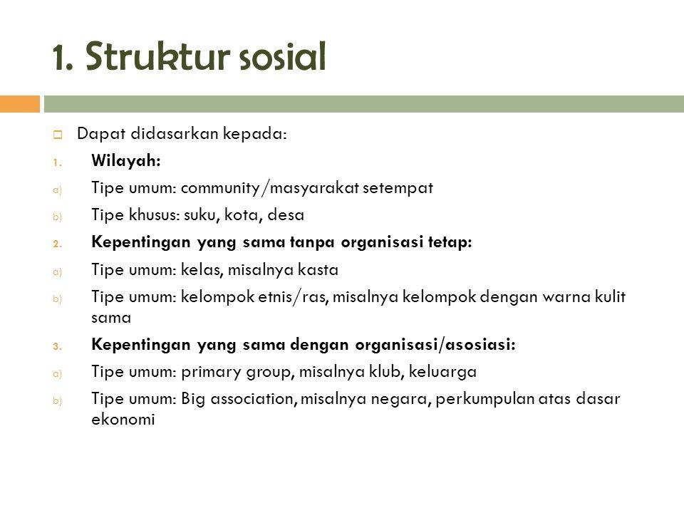 1. Struktur sosial  Dapat didasarkan kepada: 1. Wilayah: a) Tipe umum: community/masyarakat setempat b) Tipe khusus: suku, kota, desa 2. Kepentingan