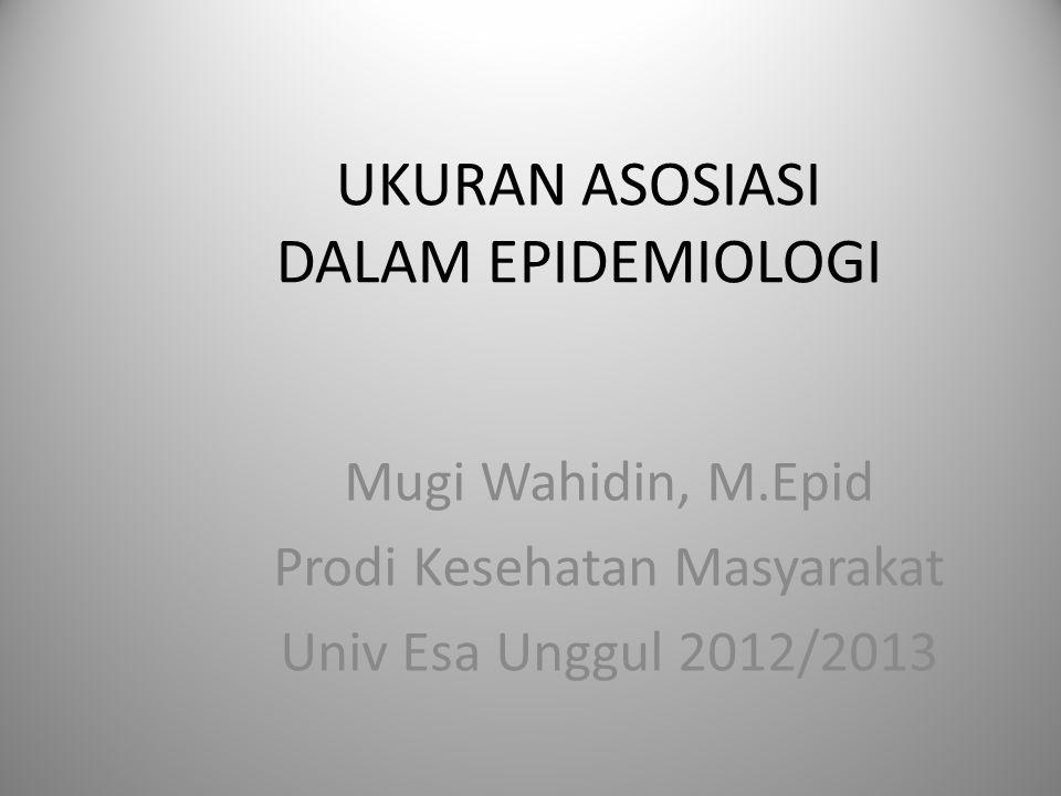 UKURAN ASOSIASI DALAM EPIDEMIOLOGI Mugi Wahidin, M.Epid Prodi Kesehatan Masyarakat Univ Esa Unggul 2012/2013