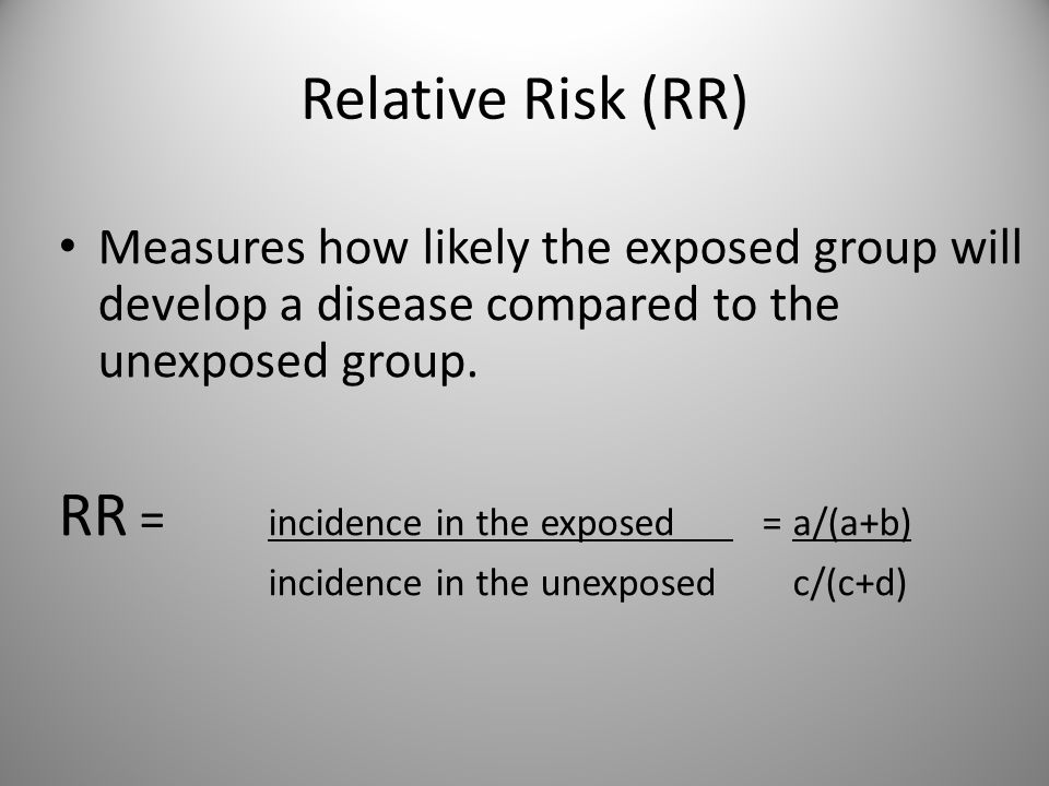 Relative Risk (RR) Measures how likely the exposed group will develop a disease compared to the unexposed group.