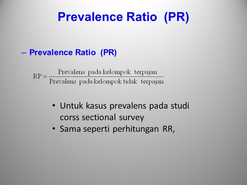 Prevalence Ratio (PR) –Prevalence Ratio (PR) Untuk kasus prevalens pada studi corss sectional survey Sama seperti perhitungan RR,