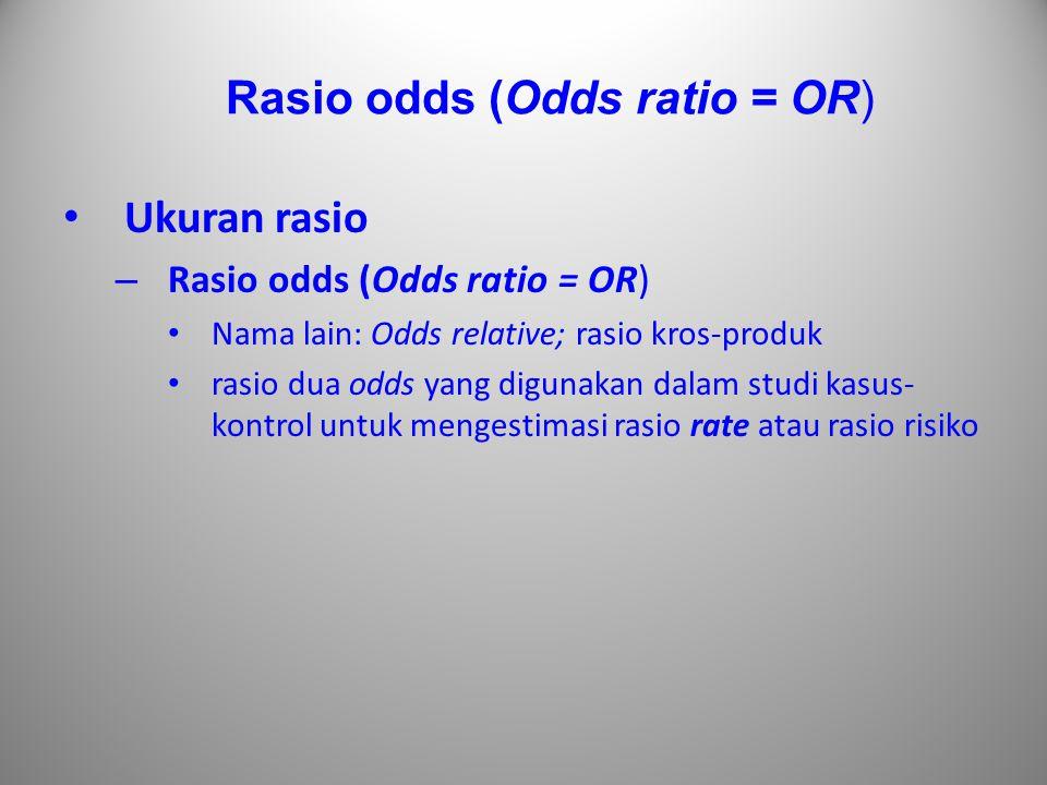 Rasio odds (Odds ratio = OR) Ukuran rasio – Rasio odds (Odds ratio = OR) Nama lain: Odds relative; rasio kros-produk rasio dua odds yang digunakan dal