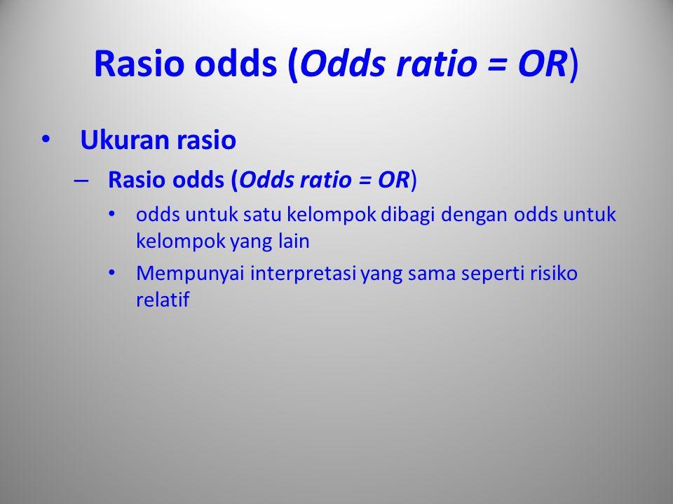 Rasio odds (Odds ratio = OR) Ukuran rasio – Rasio odds (Odds ratio = OR) odds untuk satu kelompok dibagi dengan odds untuk kelompok yang lain Mempunya