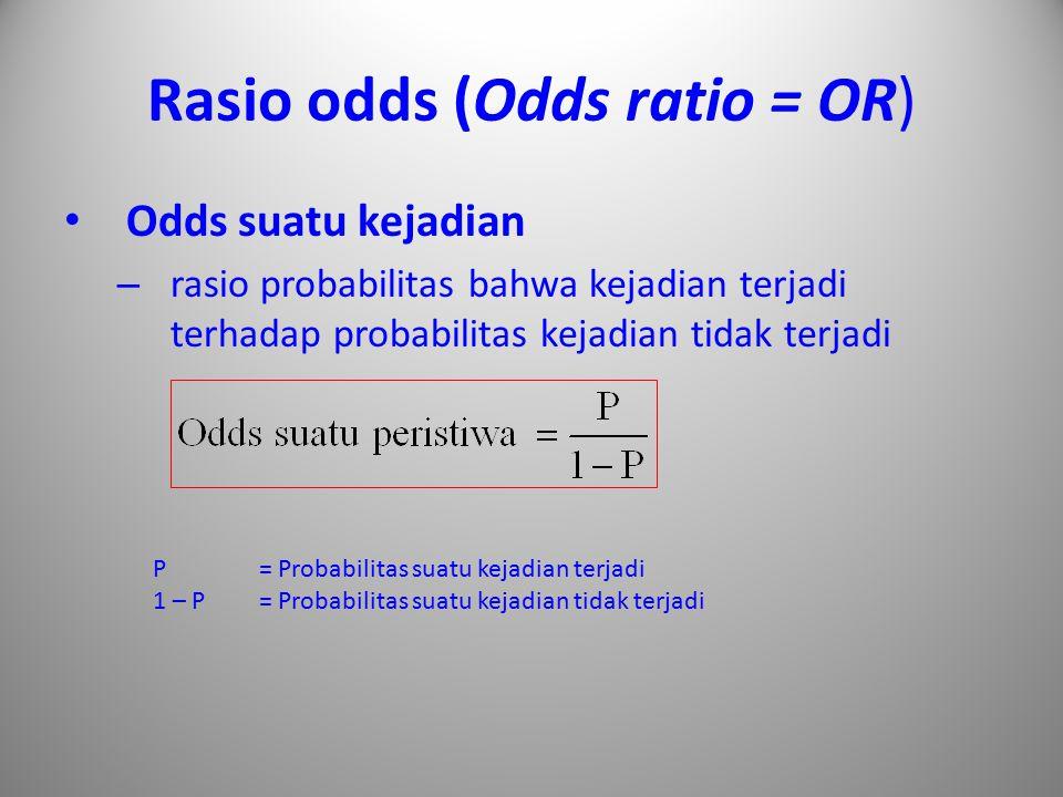 Rasio odds (Odds ratio = OR) Odds suatu kejadian – rasio probabilitas bahwa kejadian terjadi terhadap probabilitas kejadian tidak terjadi P = Probabil