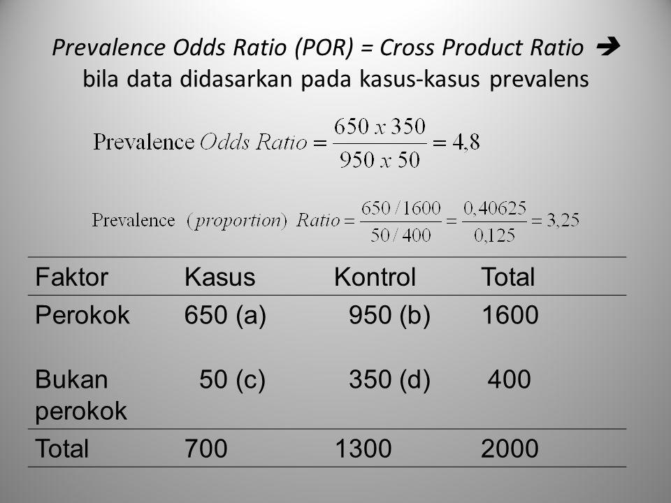 Prevalence Odds Ratio (POR) = Cross Product Ratio  bila data didasarkan pada kasus-kasus prevalens FaktorKasusKontrolTotal Perokok650 (a) 950 (b)1600
