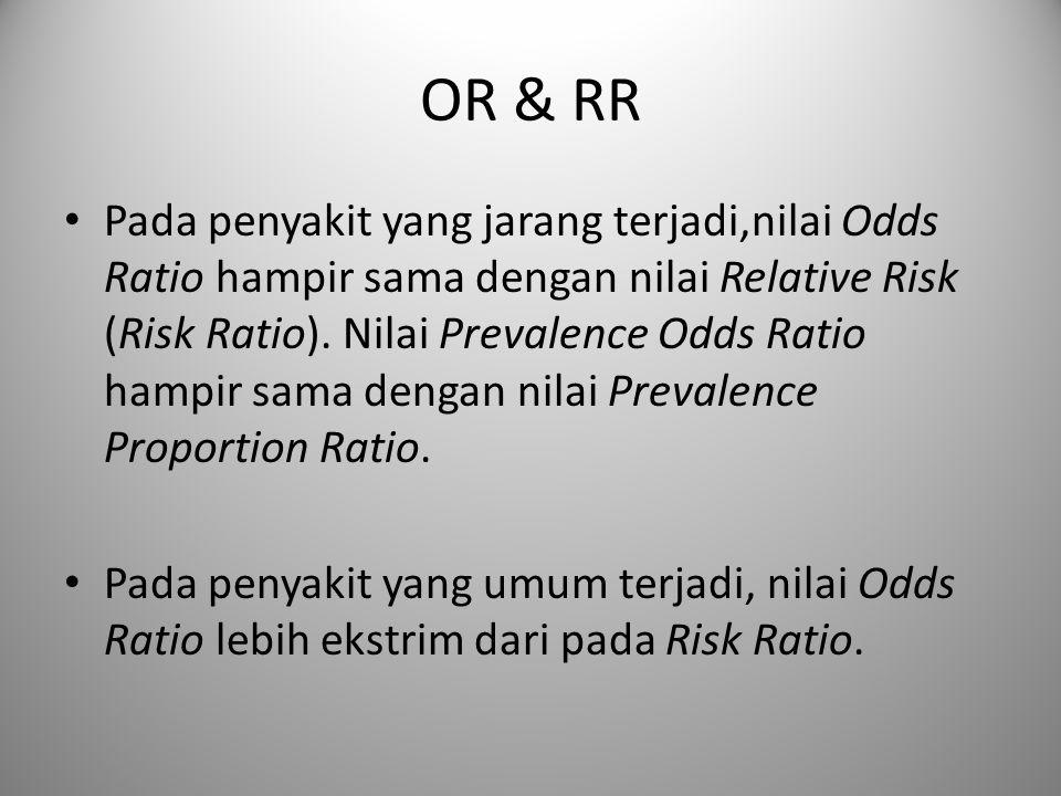 OR & RR Pada penyakit yang jarang terjadi,nilai Odds Ratio hampir sama dengan nilai Relative Risk (Risk Ratio). Nilai Prevalence Odds Ratio hampir sam