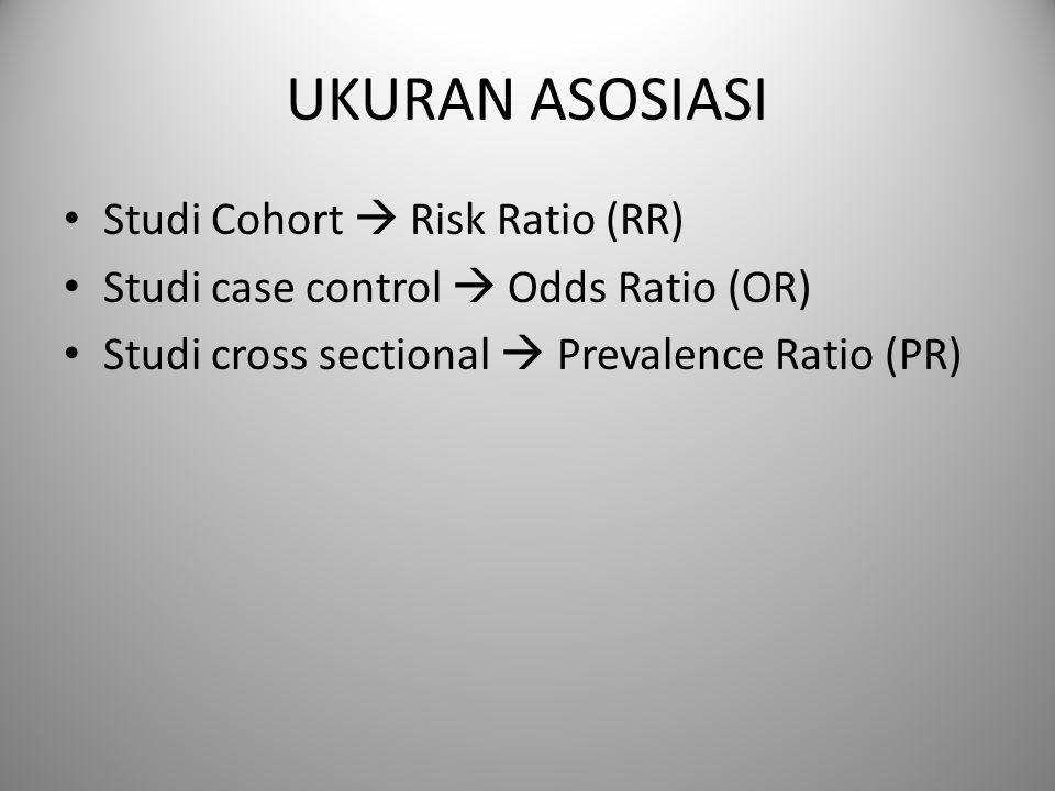 UKURAN ASOSIASI Studi Cohort  Risk Ratio (RR) Studi case control  Odds Ratio (OR) Studi cross sectional  Prevalence Ratio (PR)