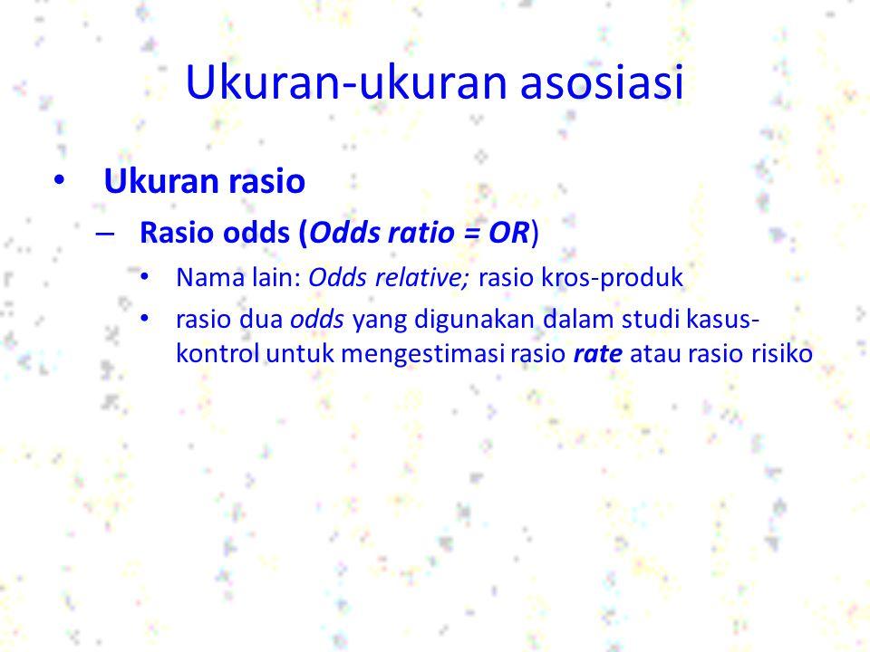 Ukuran-ukuran asosiasi Ukuran rasio – Rasio odds (Odds ratio = OR) odds untuk satu kelompok dibagi dengan odds untuk kelompok yang lain Mempunyai interpretasi yang sama seperti risiko relatif