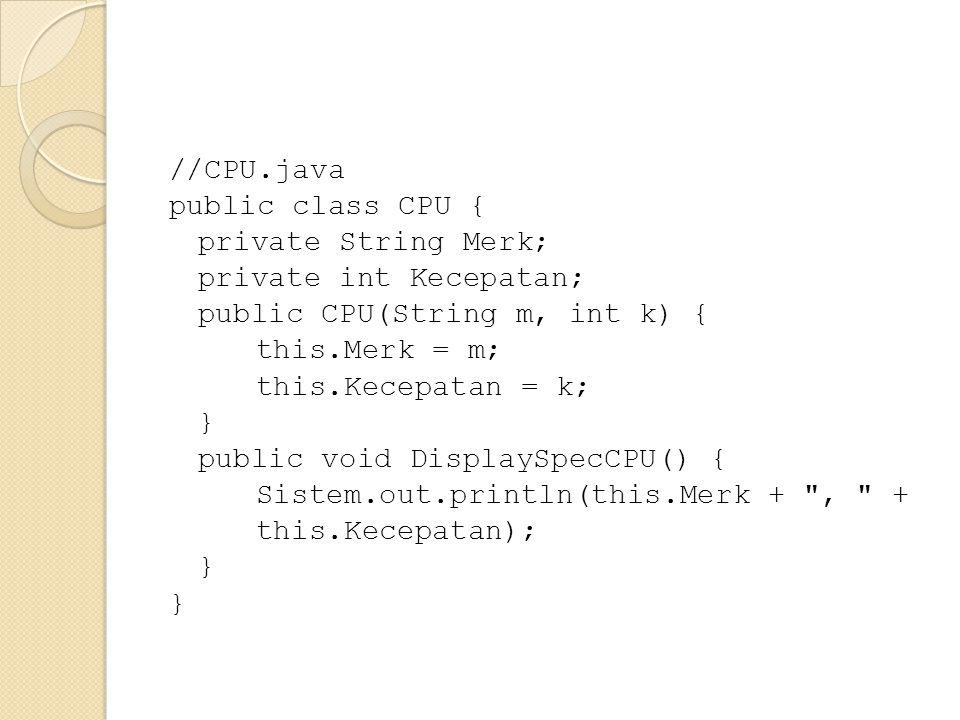 //CPU.java public class CPU { private String Merk; private int Kecepatan; public CPU(String m, int k) { this.Merk = m; this.Kecepatan = k; } public vo
