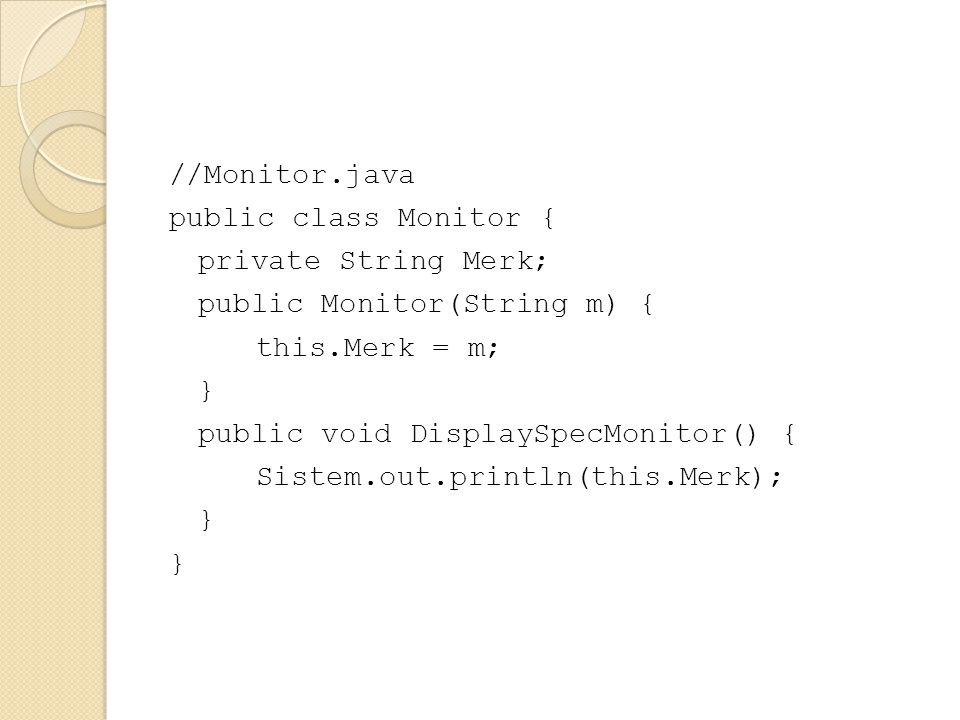 //Monitor.java public class Monitor { private String Merk; public Monitor(String m) { this.Merk = m; } public void DisplaySpecMonitor() { Sistem.out.p