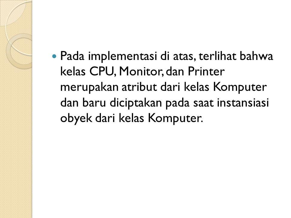 Pada implementasi di atas, terlihat bahwa kelas CPU, Monitor, dan Printer merupakan atribut dari kelas Komputer dan baru diciptakan pada saat instansi