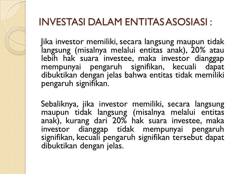 Metode Ekuitas Dalam metode ekuitas, investasi dalam entitas asosiasi pada awalnya diakui sebesar biaya perolehan dan nilai tercatat tersebut ditambah atau dikurang untuk mengakui bagian investor atas laba atau rugi investee setelah tanggal perolehan.