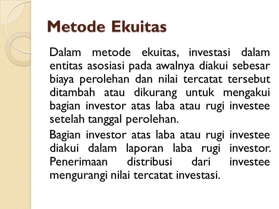 Metode Ekuitas Dalam metode ekuitas, investasi dalam entitas asosiasi pada awalnya diakui sebesar biaya perolehan dan nilai tercatat tersebut ditambah