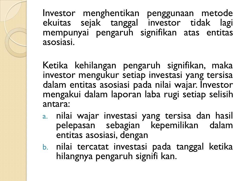Investor menghentikan penggunaan metode ekuitas sejak tanggal investor tidak lagi mempunyai pengaruh signifikan atas entitas asosiasi. Ketika kehilang