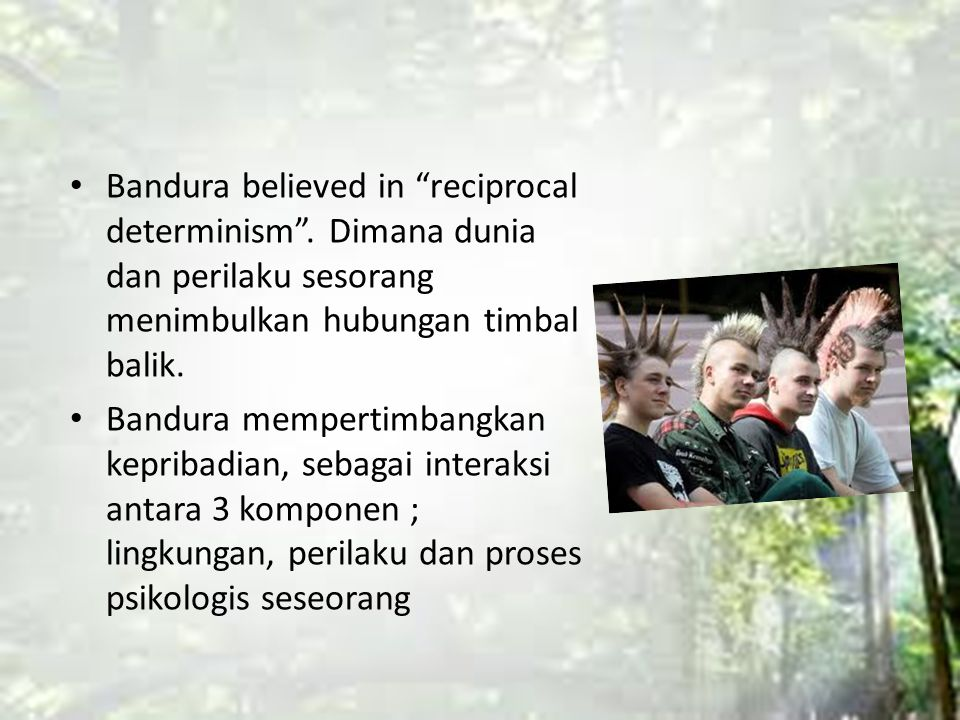 """Bandura believed in """"reciprocal determinism"""". Dimana dunia dan perilaku sesorang menimbulkan hubungan timbal balik. Bandura mempertimbangkan kepribadi"""