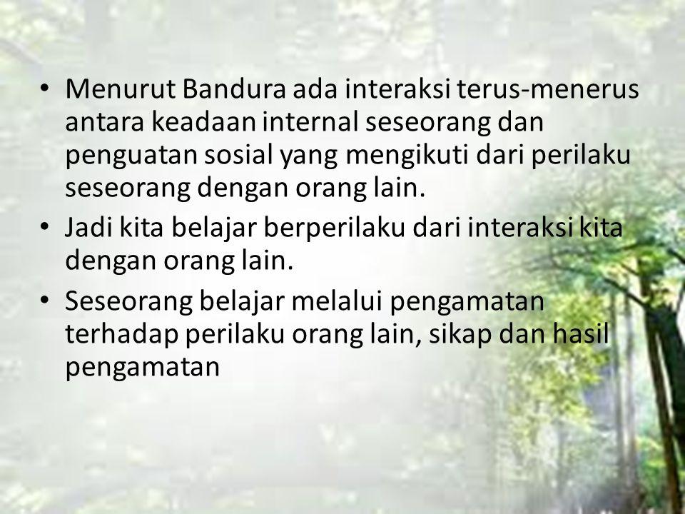 Menurut Bandura ada interaksi terus-menerus antara keadaan internal seseorang dan penguatan sosial yang mengikuti dari perilaku seseorang dengan orang
