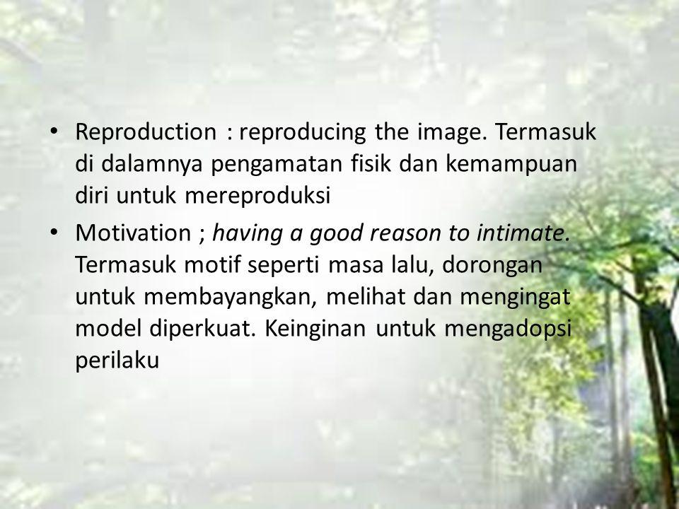 Reproduction : reproducing the image. Termasuk di dalamnya pengamatan fisik dan kemampuan diri untuk mereproduksi Motivation ; having a good reason to