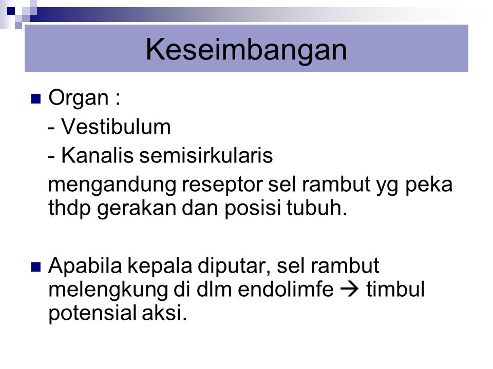 Keseimbangan Organ : - Vestibulum - Kanalis semisirkularis mengandung reseptor sel rambut yg peka thdp gerakan dan posisi tubuh. Apabila kepala diputa