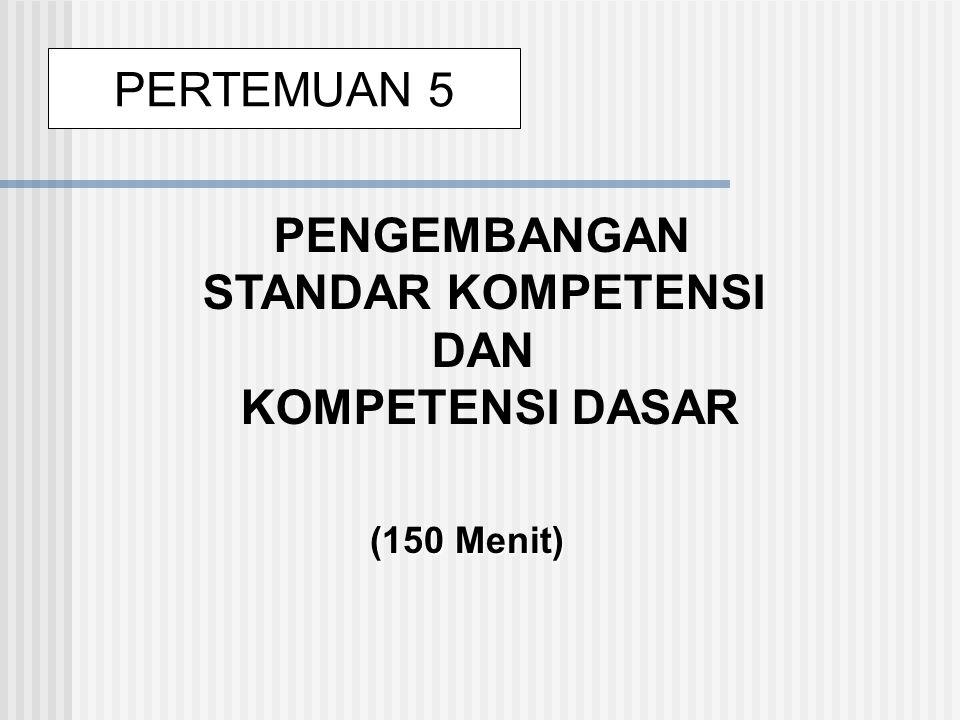PENGEMBANGAN STANDAR KOMPETENSI DAN KOMPETENSI DASAR (150 Menit) PERTEMUAN 5