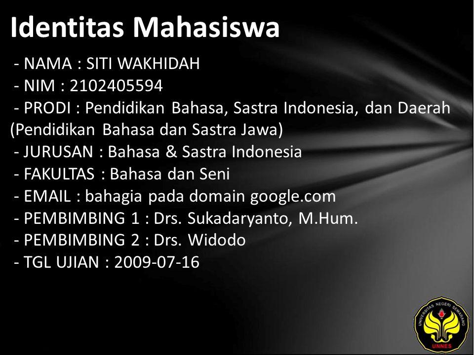 Identitas Mahasiswa - NAMA : SITI WAKHIDAH - NIM : 2102405594 - PRODI : Pendidikan Bahasa, Sastra Indonesia, dan Daerah (Pendidikan Bahasa dan Sastra Jawa) - JURUSAN : Bahasa & Sastra Indonesia - FAKULTAS : Bahasa dan Seni - EMAIL : bahagia pada domain google.com - PEMBIMBING 1 : Drs.