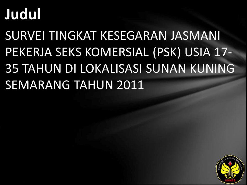Abstrak Permasalahan utama yang akan dibahas dalam penelitian ini adalah bagaimana tingkat kesegaran jasmani pekerja seks komersial (PSK) usia 17-35 tahun di Lokalisasi Sunan Kuning Semarang tahun 2011.