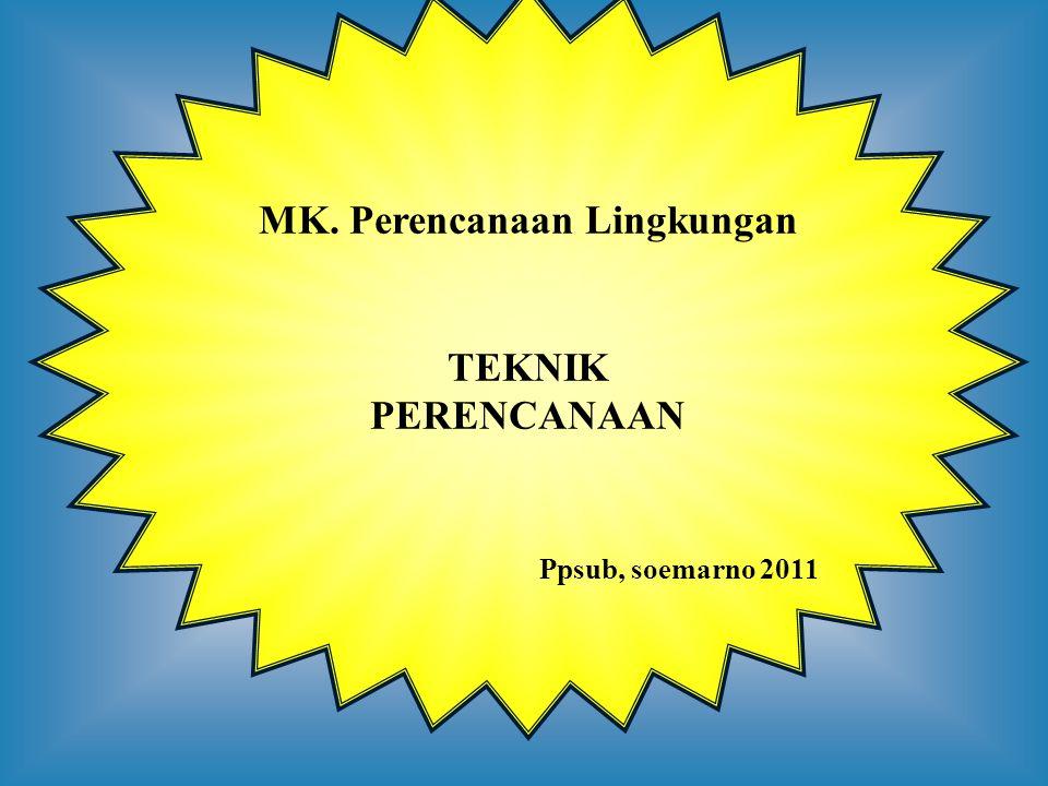 MK. Perencanaan Lingkungan TEKNIK PERENCANAAN Ppsub, soemarno 2011