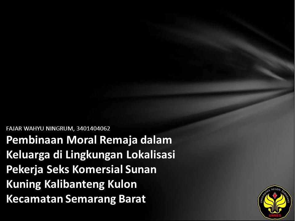 FAJAR WAHYU NINGRUM, 3401404062 Pembinaan Moral Remaja dalam Keluarga di Lingkungan Lokalisasi Pekerja Seks Komersial Sunan Kuning Kalibanteng Kulon Kecamatan Semarang Barat