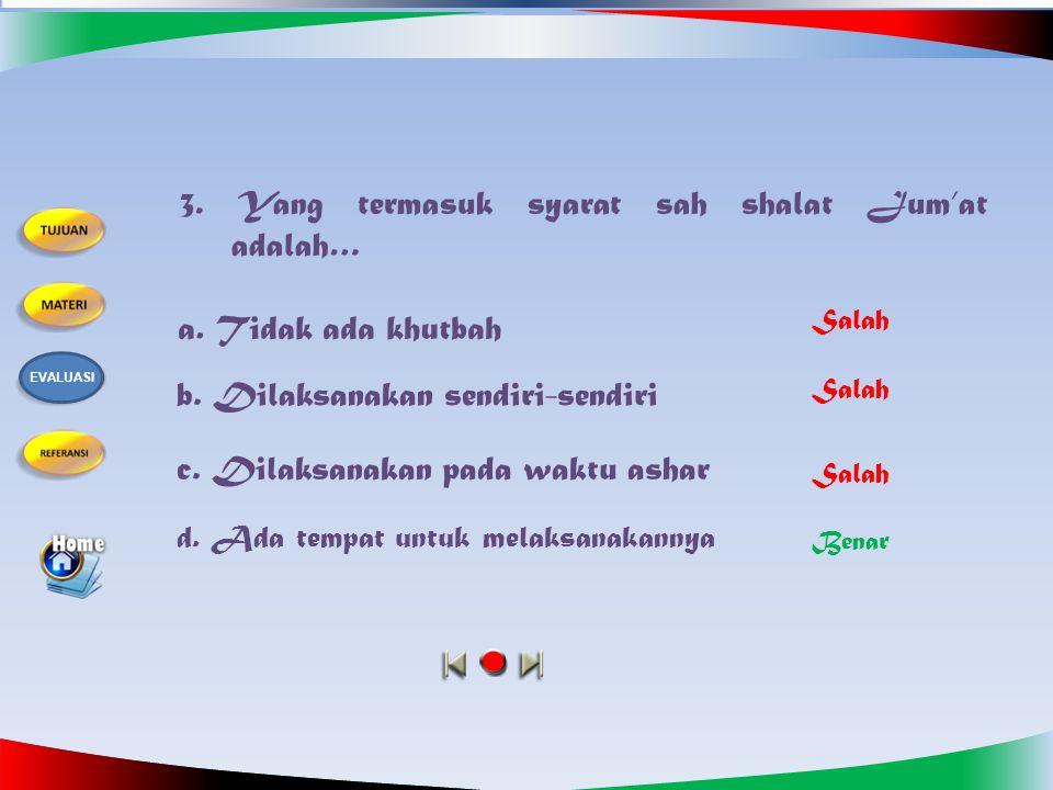 2. Yang tidak termasuk syarat wajib shalat Jum'at adalah…. a. Islam b. Baligh c. Sakit d. Berakal Salah Benar Salah EVALUASI