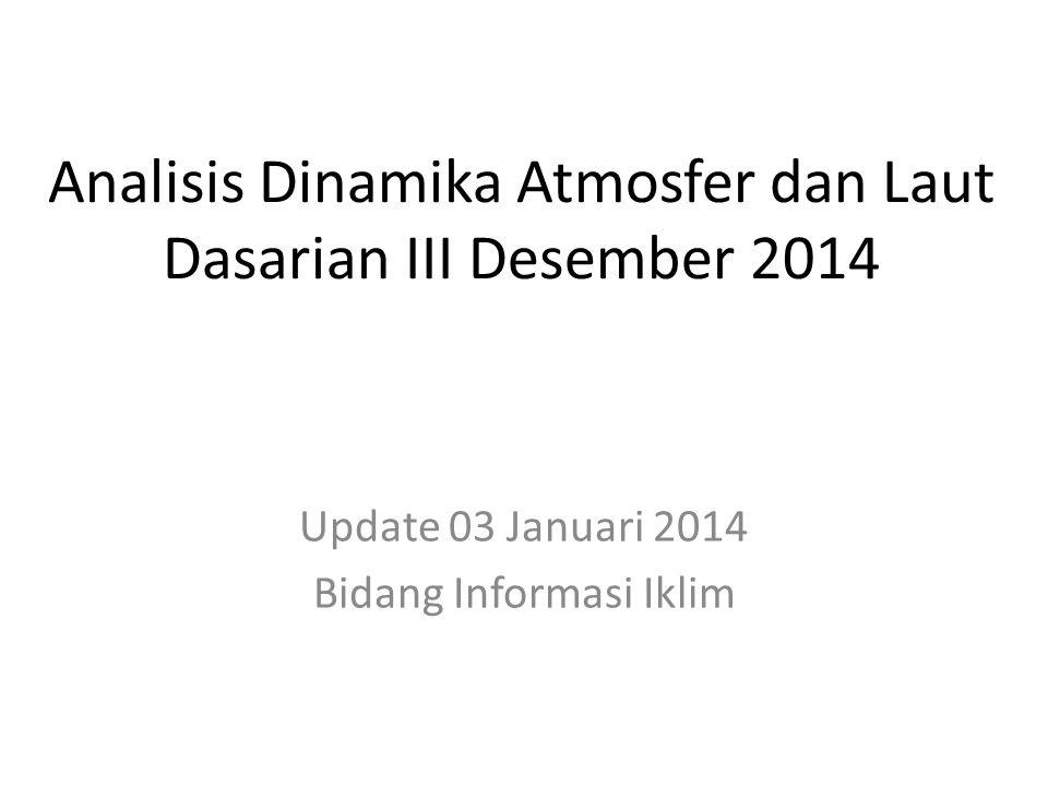 Analisis Dinamika Atmosfer dan Laut Dasarian III Desember 2014 Update 03 Januari 2014 Bidang Informasi Iklim