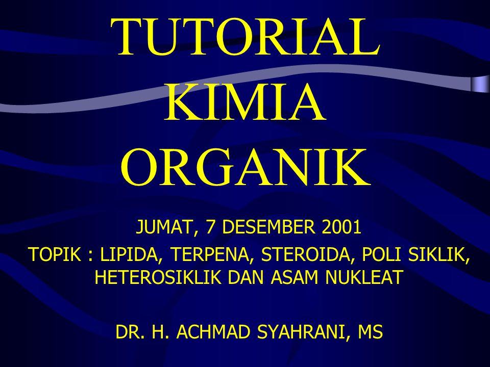 TUTORIAL KIMIA ORGANIK JUMAT, 7 DESEMBER 2001 TOPIK : LIPIDA, TERPENA, STEROIDA, POLI SIKLIK, HETEROSIKLIK DAN ASAM NUKLEAT DR. H. ACHMAD SYAHRANI, MS
