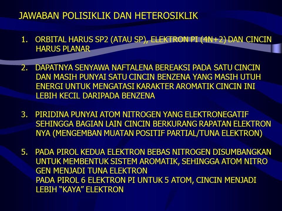 JAWABAN POLISIKLIK DAN HETEROSIKLIK 1.ORBITAL HARUS SP2 (ATAU SP), ELEKTRON PI (4N+2) DAN CINCIN HARUS PLANAR 2.DAPATNYA SENYAWA NAFTALENA BEREAKSI PA
