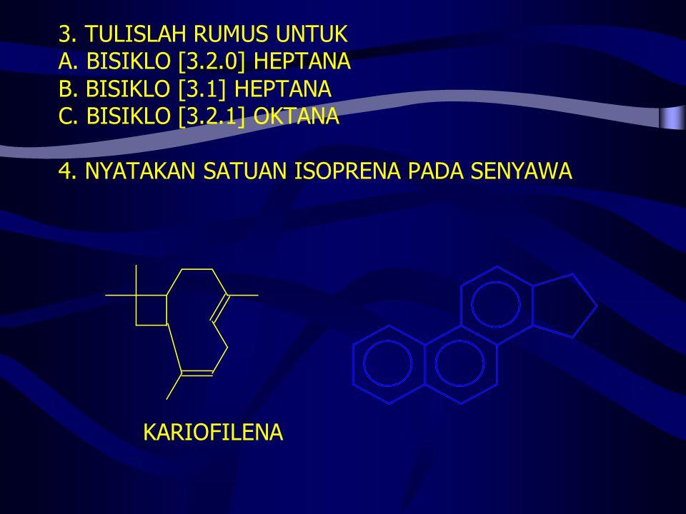 3. TULISLAH RUMUS UNTUK A. BISIKLO [3.2.0] HEPTANA B. BISIKLO [3.1] HEPTANA C. BISIKLO [3.2.1] OKTANA 4. NYATAKAN SATUAN ISOPRENA PADA SENYAWA KARIOFI