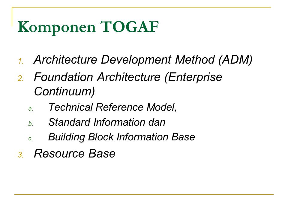 Komponen TOGAF 1. Architecture Development Method (ADM) 2. Foundation Architecture (Enterprise Continuum) a. Technical Reference Model, b. Standard In