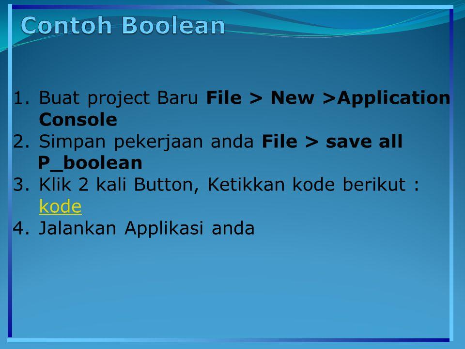 1.Buat project Baru File > New >Application Console 2.Simpan pekerjaan anda File > save all P_boolean 3.Klik 2 kali Button, Ketikkan kode berikut : kode kode 4.Jalankan Applikasi anda