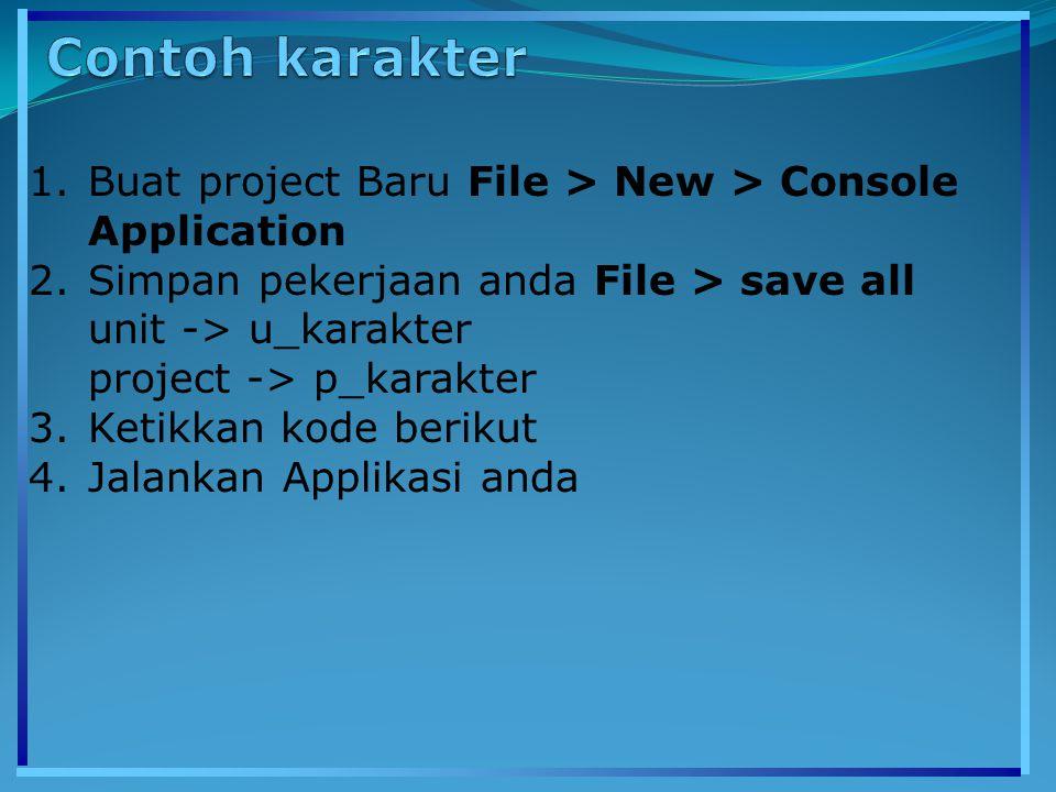 1.Buat project Baru File > New > Console Application 2.Simpan pekerjaan anda File > save all unit -> u_karakter project -> p_karakter 3.Ketikkan kode