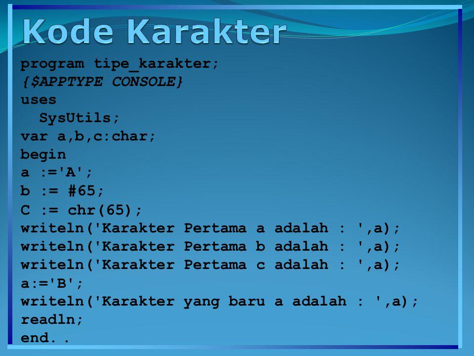 program tipe_karakter; {$APPTYPE CONSOLE} uses SysUtils; var a,b,c:char; begin a :='A'; b := #65; C := chr(65); writeln('Karakter Pertama a adalah : '