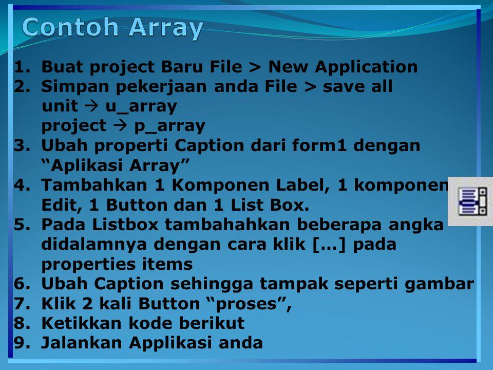 1.Buat project Baru File > New Application 2.Simpan pekerjaan anda File > save all unit  u_array project  p_array 3.Ubah properti Caption dari form1 dengan Aplikasi Array 4.Tambahkan 1 Komponen Label, 1 komponen Edit, 1 Button dan 1 List Box.