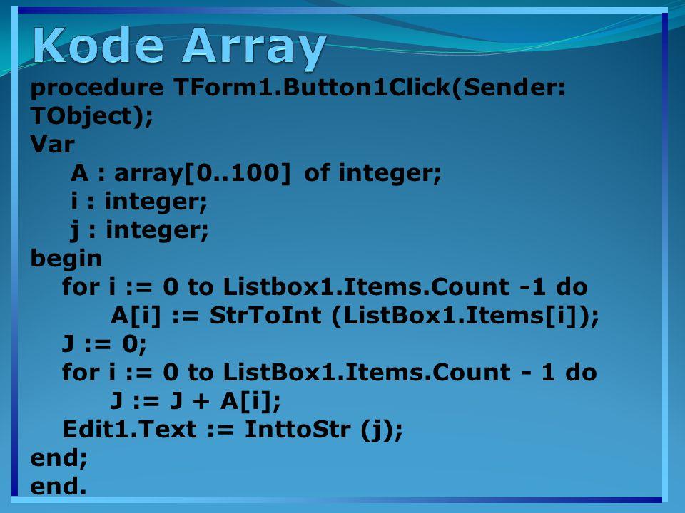 procedure TForm1.Button1Click(Sender: TObject); Var A : array[0..100] of integer; i : integer; j : integer; begin for i := 0 to Listbox1.Items.Count -1 do A[i] := StrToInt (ListBox1.Items[i]); J := 0; for i := 0 to ListBox1.Items.Count - 1 do J := J + A[i]; Edit1.Text := InttoStr (j); end; end.