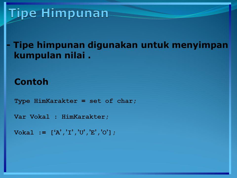 - Tipe himpunan digunakan untuk menyimpan kumpulan nilai. Contoh Type HimKarakter = set of char; Var Vokal : HimKarakter; Vokal := [ ' A ', ' I ', ' U