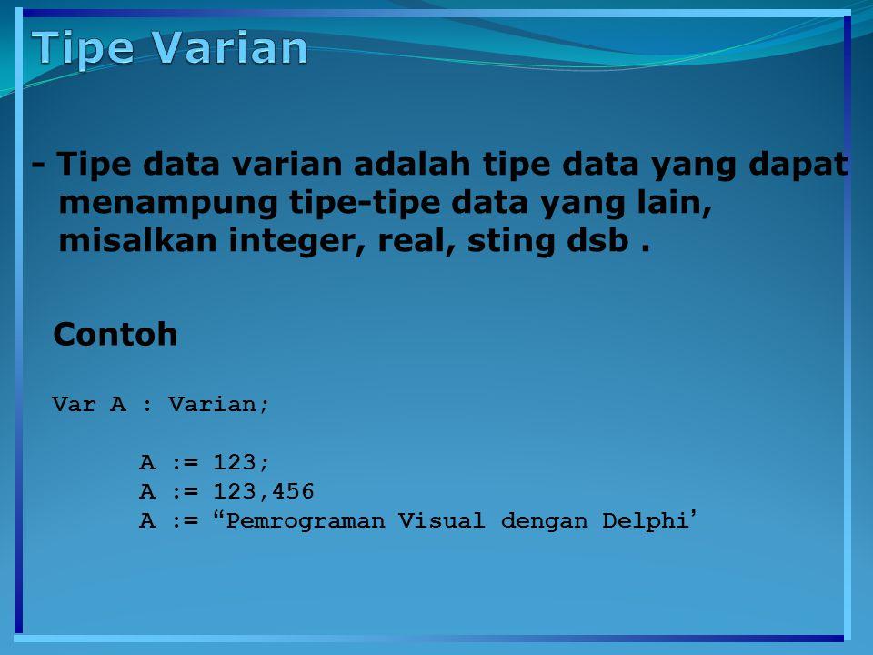 - Tipe data varian adalah tipe data yang dapat menampung tipe-tipe data yang lain, misalkan integer, real, sting dsb. Contoh Var A : Varian; A := 123;