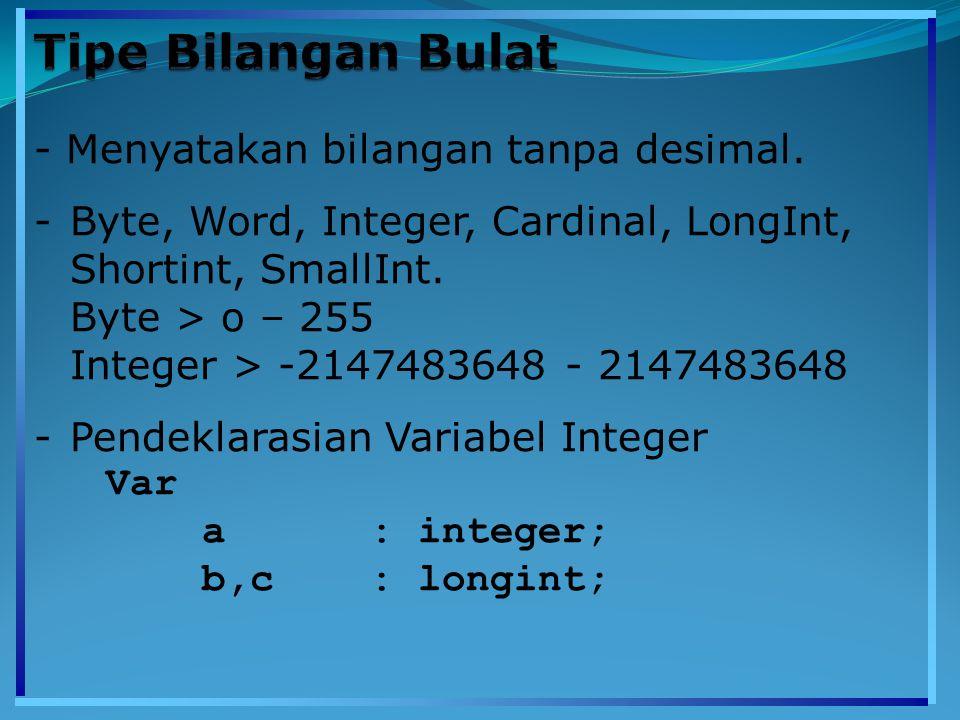 - Menyatakan bilangan tanpa desimal. -Byte, Word, Integer, Cardinal, LongInt, Shortint, SmallInt. Byte > o – 255 Integer > -2147483648 - 2147483648 -P