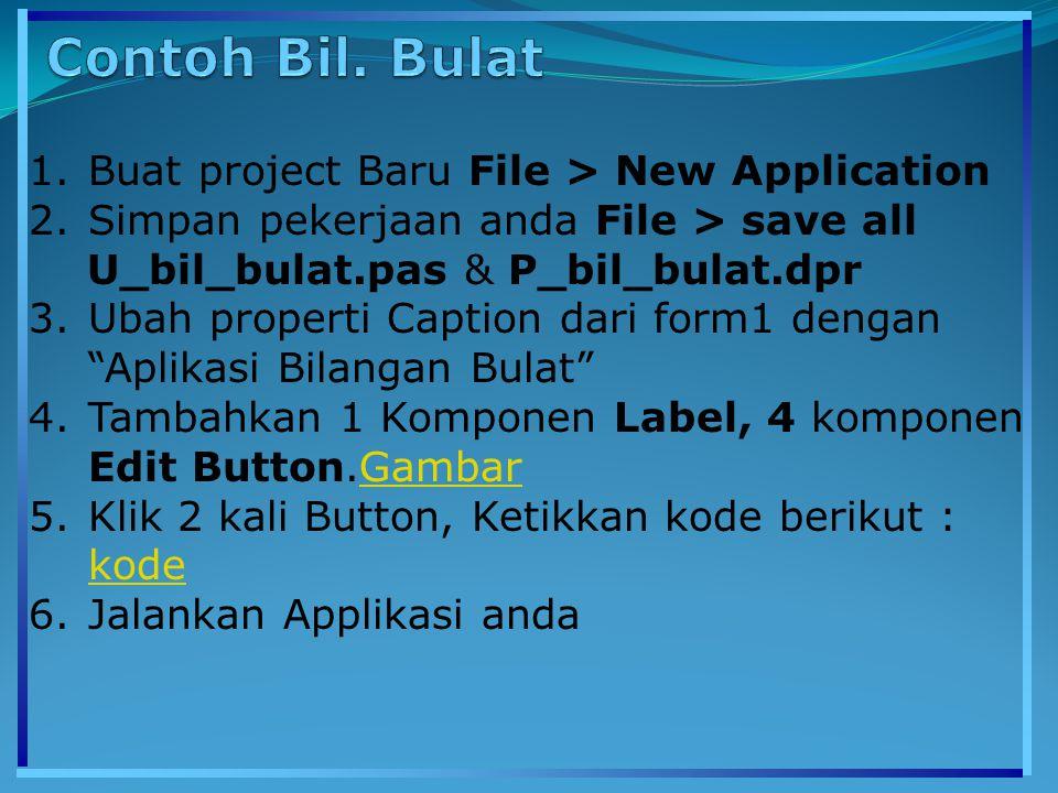 1.Buat project Baru File > New Application 2.Simpan pekerjaan anda File > save all U_bil_bulat.pas & P_bil_bulat.dpr 3.Ubah properti Caption dari form1 dengan Aplikasi Bilangan Bulat 4.Tambahkan 1 Komponen Label, 4 komponen Edit Button.GambarGambar 5.Klik 2 kali Button, Ketikkan kode berikut : kode kode 6.Jalankan Applikasi anda