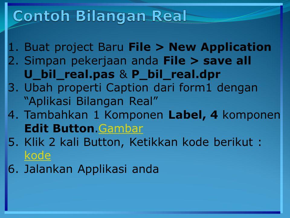 1.Buat project Baru File > New Application 2.Simpan pekerjaan anda File > save all U_bil_real.pas & P_bil_real.dpr 3.Ubah properti Caption dari form1 dengan Aplikasi Bilangan Real 4.Tambahkan 1 Komponen Label, 4 komponen Edit Button.GambarGambar 5.Klik 2 kali Button, Ketikkan kode berikut : kode kode 6.Jalankan Applikasi anda