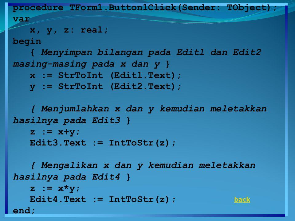 procedure TForm1.Button1Click(Sender: TObject); var x, y, z: real; begin { Menyimpan bilangan pada Editl dan Edit2 masing-masing pada x dan y } x := StrToInt (Edit1.Text); y := StrToInt (Edit2.Text); { Menjumlahkan x dan y kemudian meletakkan hasilnya pada Edit3 } z := x+y; Edit3.Text := IntToStr(z); { Mengalikan x dan y kemudian meletakkan hasilnya pada Edit4 } z := x*y; Edit4.Text := IntToStr(z); end; back