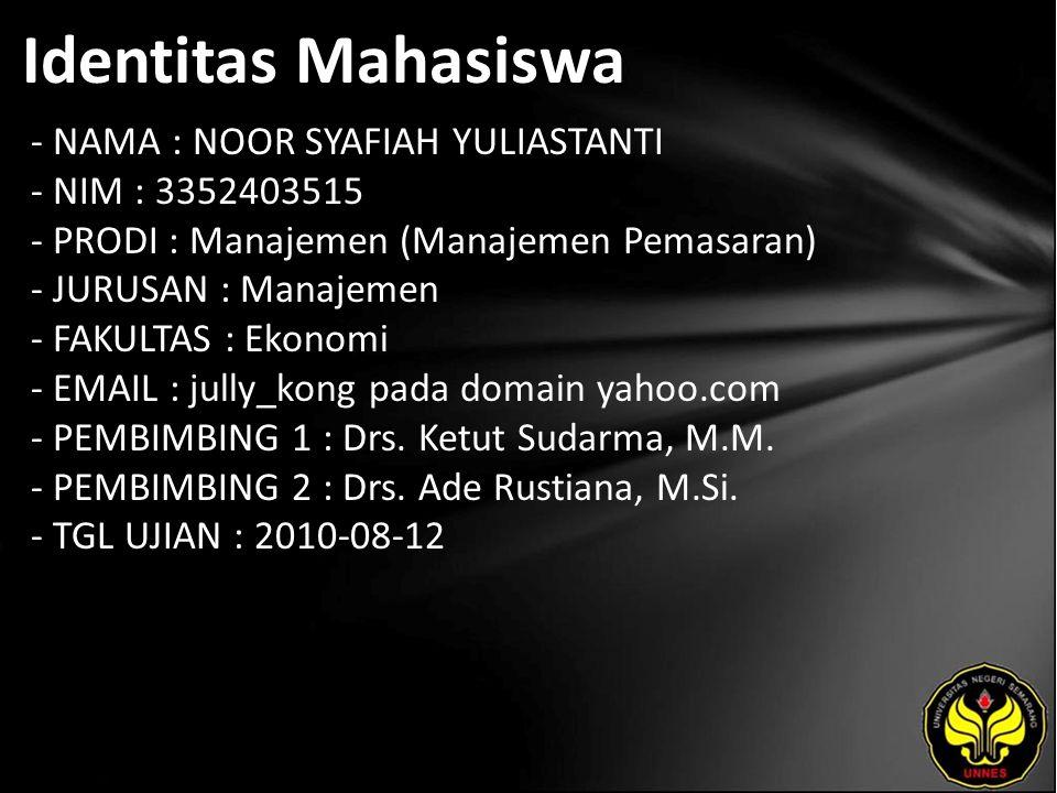 Identitas Mahasiswa - NAMA : NOOR SYAFIAH YULIASTANTI - NIM : 3352403515 - PRODI : Manajemen (Manajemen Pemasaran) - JURUSAN : Manajemen - FAKULTAS : Ekonomi - EMAIL : jully_kong pada domain yahoo.com - PEMBIMBING 1 : Drs.