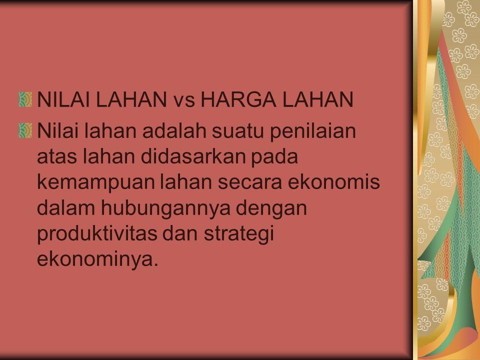 NILAI LAHAN vs HARGA LAHAN Nilai lahan adalah suatu penilaian atas lahan didasarkan pada kemampuan lahan secara ekonomis dalam hubungannya dengan produktivitas dan strategi ekonominya.