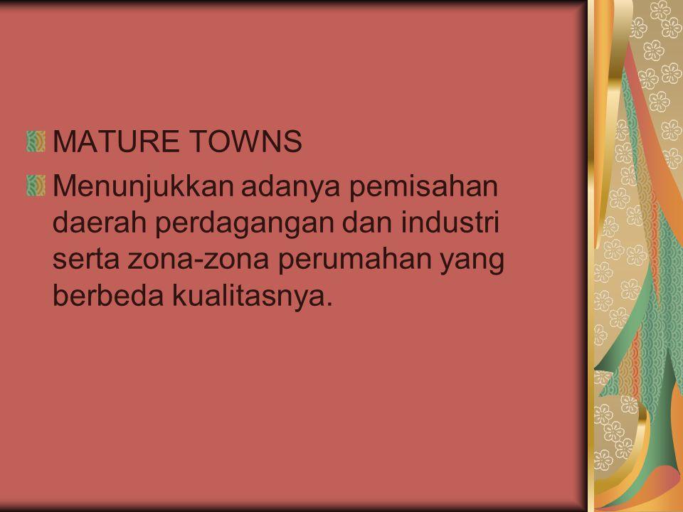MATURE TOWNS Menunjukkan adanya pemisahan daerah perdagangan dan industri serta zona-zona perumahan yang berbeda kualitasnya.
